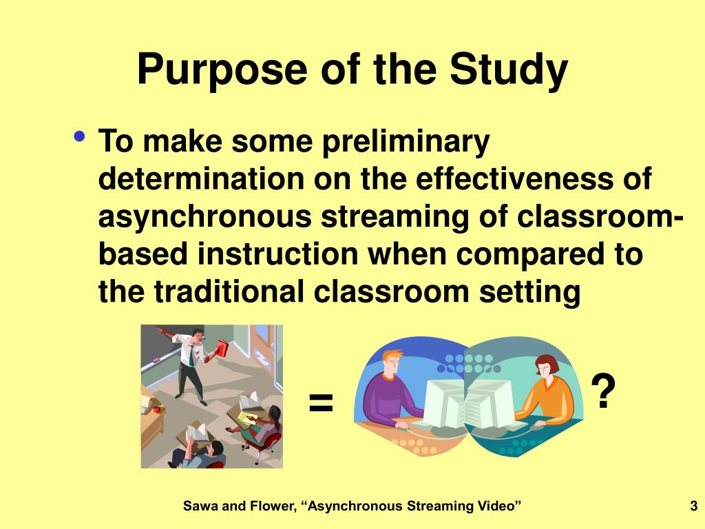 To make some preliminary determination on the effectiveness of asynchronous streaming of classroom-based instruction when compared to the traditional classroom setting