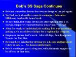 bob s ss saga continues