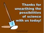 thanks for un earth ing the possibilities of science with us today
