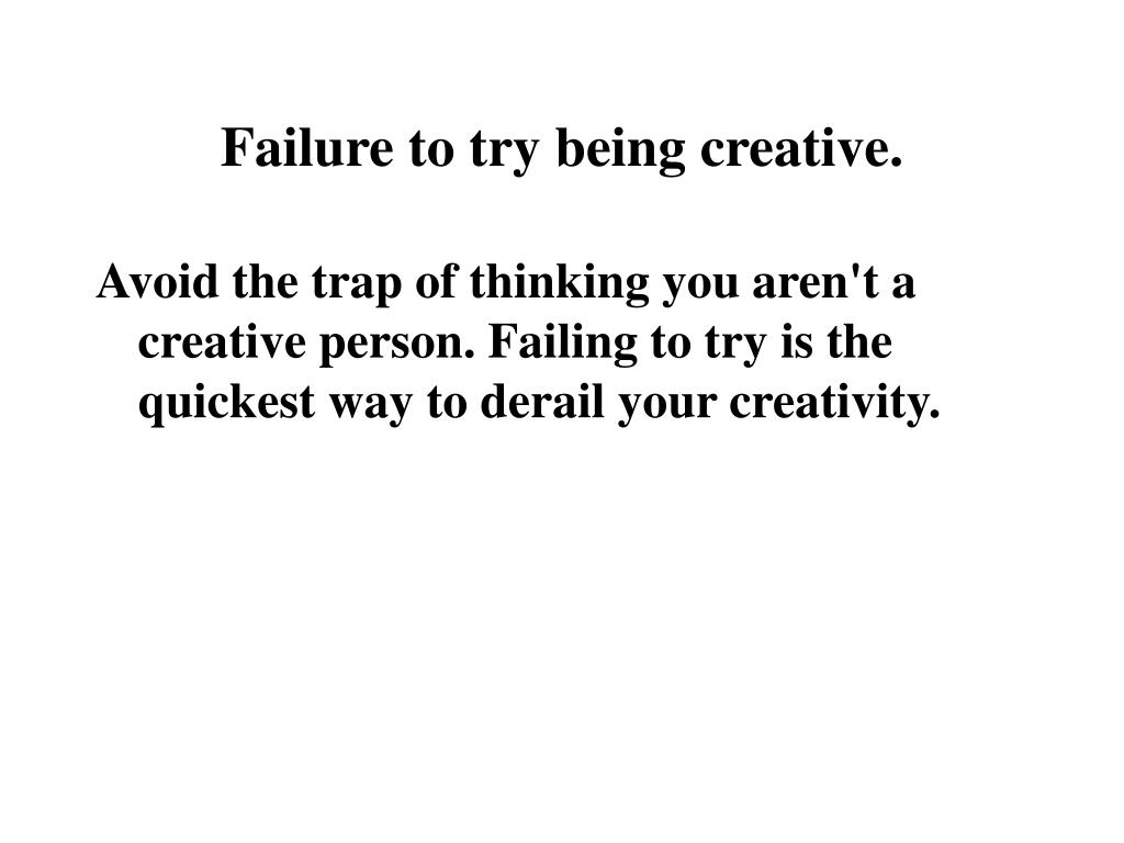 Failure to try being creative.