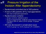 pressure irrigation of the incision after appendectomy