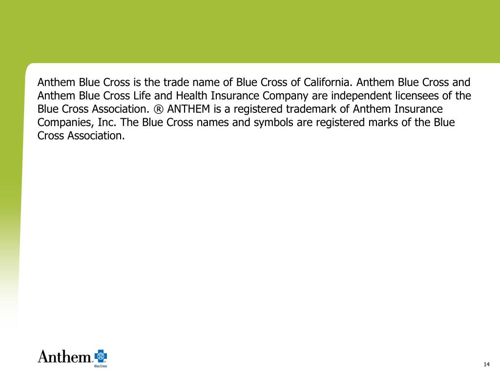 Anthem Blue Cross is the trade name of Blue Cross of California. Anthem Blue Cross and Anthem Blue Cross Life and Health Insurance Company are independent licensees of the Blue Cross Association. ® ANTHEM is a registered trademark of Anthem Insurance Companies, Inc. The Blue Cross names and symbols are registered marks of the Blue Cross Association.