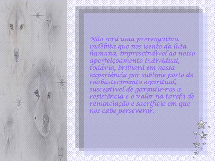 Não será uma prerrogativa indébita que nos isente da luta humana, imprescindível ao nosso aperfe...