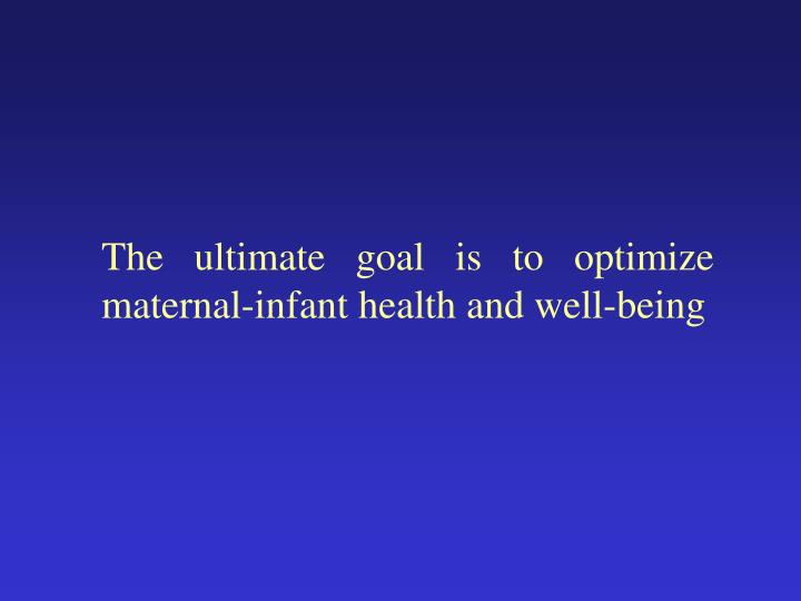 The ultimate goal is to optimize maternal-infant health and well-being