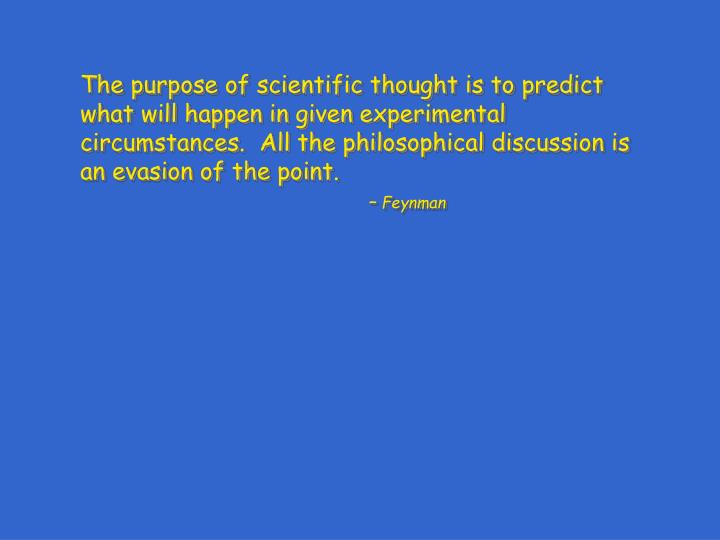 The purpose of scientific thought is to predict what will happen in given experimental circumstances...