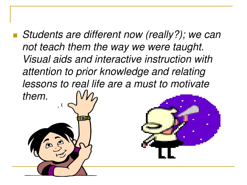Students are different now (really?); we can not teach them the way we were taught.  Visual aids and interactive instruction with attention to prior knowledge and relating lessons to real life are a must to motivate them.