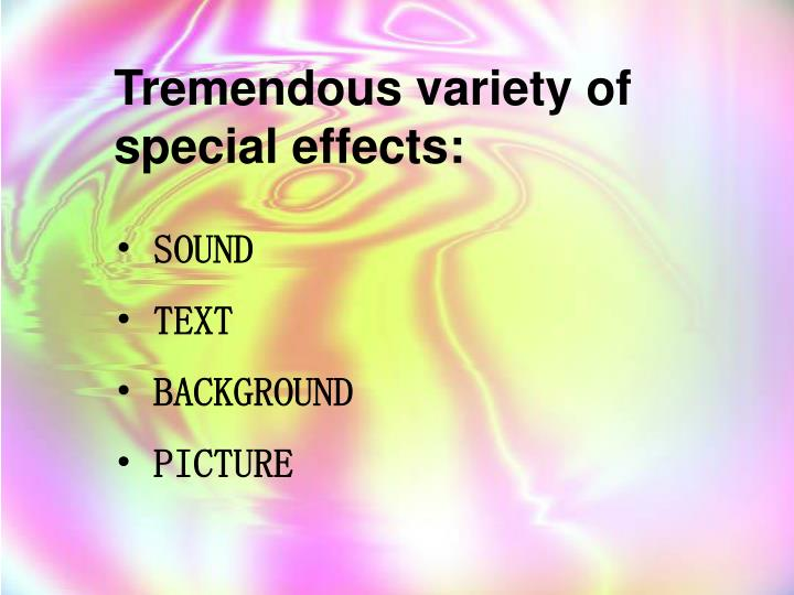 Tremendous variety of special effects