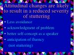attitudinal changes are likely to result in a reduced severity of stuttering