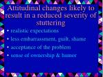 attitudinal changes likely to result in a reduced severity of stuttering