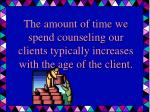 the amount of time we spend counseling our clients typically increases with the age of the client