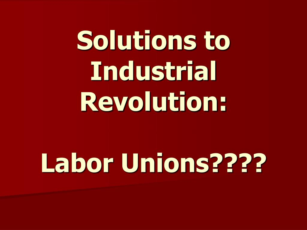 solutions to industrial revolution labor unions l.