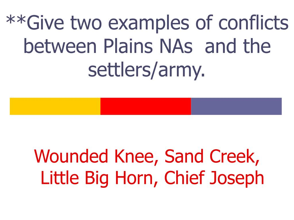 **Give two examples of conflicts between Plains NAs  and the settlers/army.
