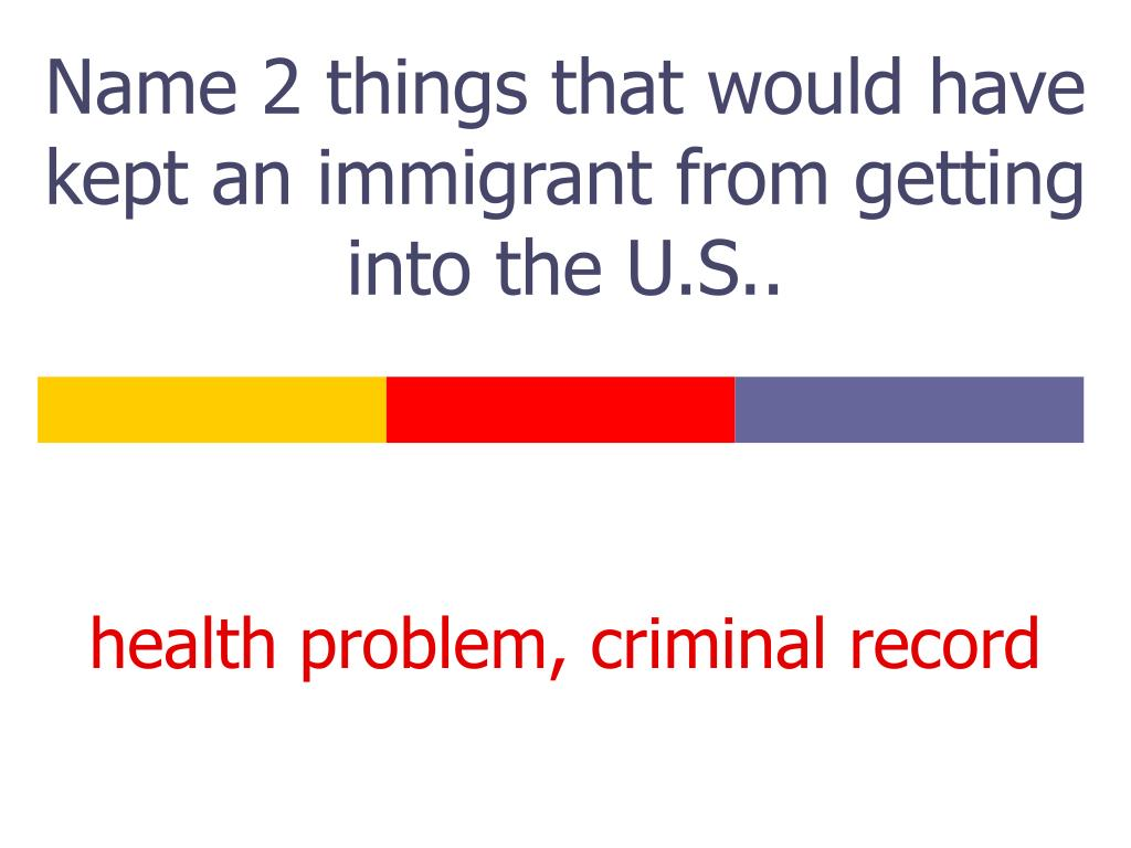 Name 2 things that would have kept an immigrant from getting into the U.S..