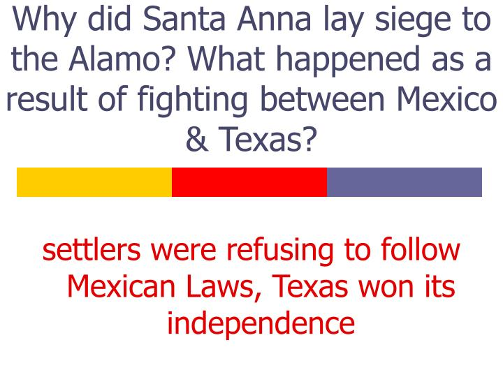 Why did Santa Anna lay siege to the Alamo? What happened as a result of fighting between Mexico & Te...