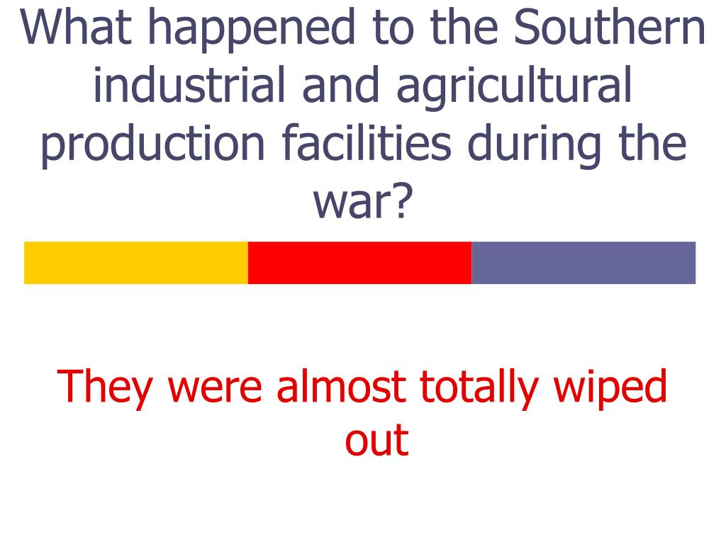 What happened to the Southern industrial and agricultural production facilities during the war?
