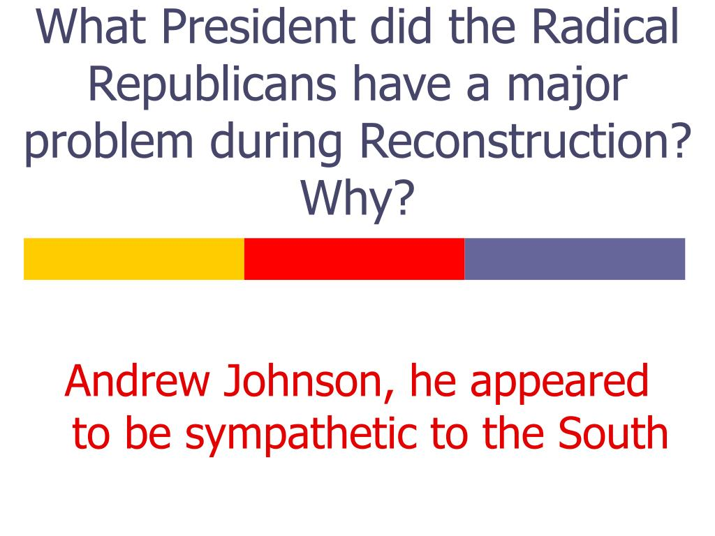 What President did the Radical Republicans have a major problem during Reconstruction? Why?