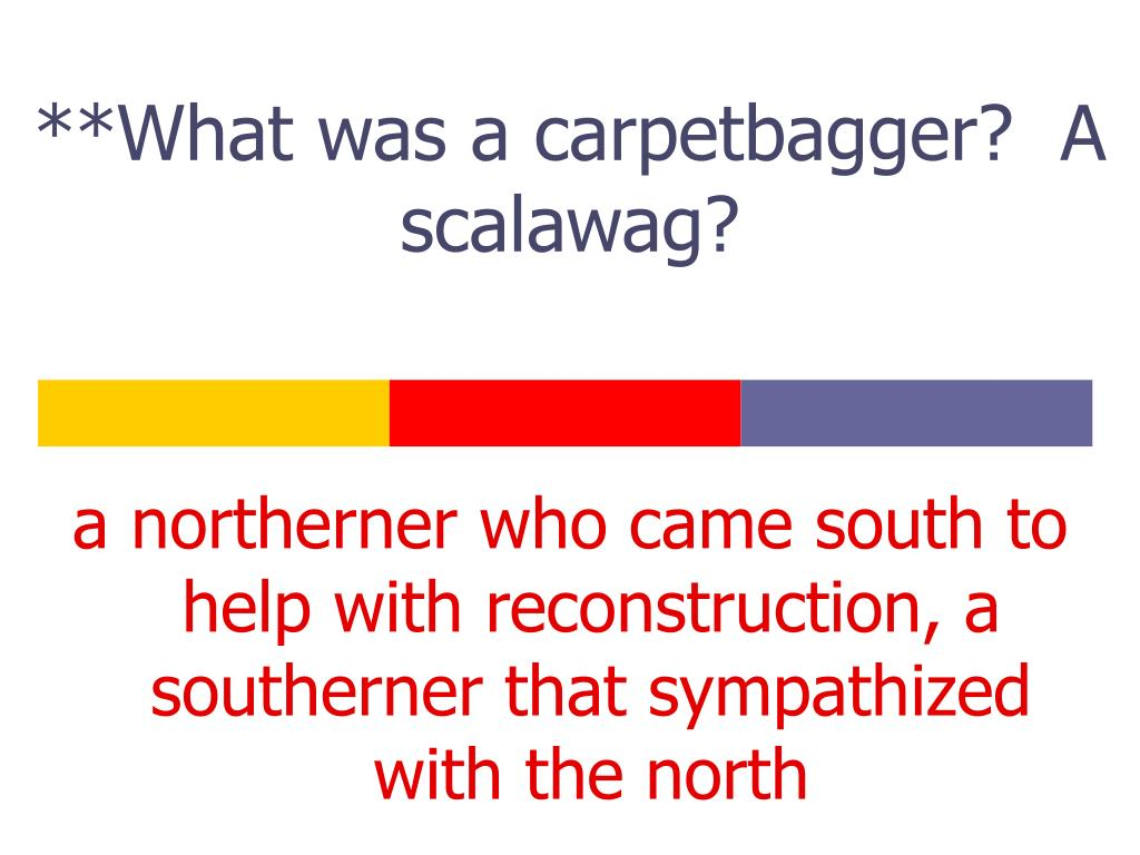 **What was a carpetbagger?  A scalawag?
