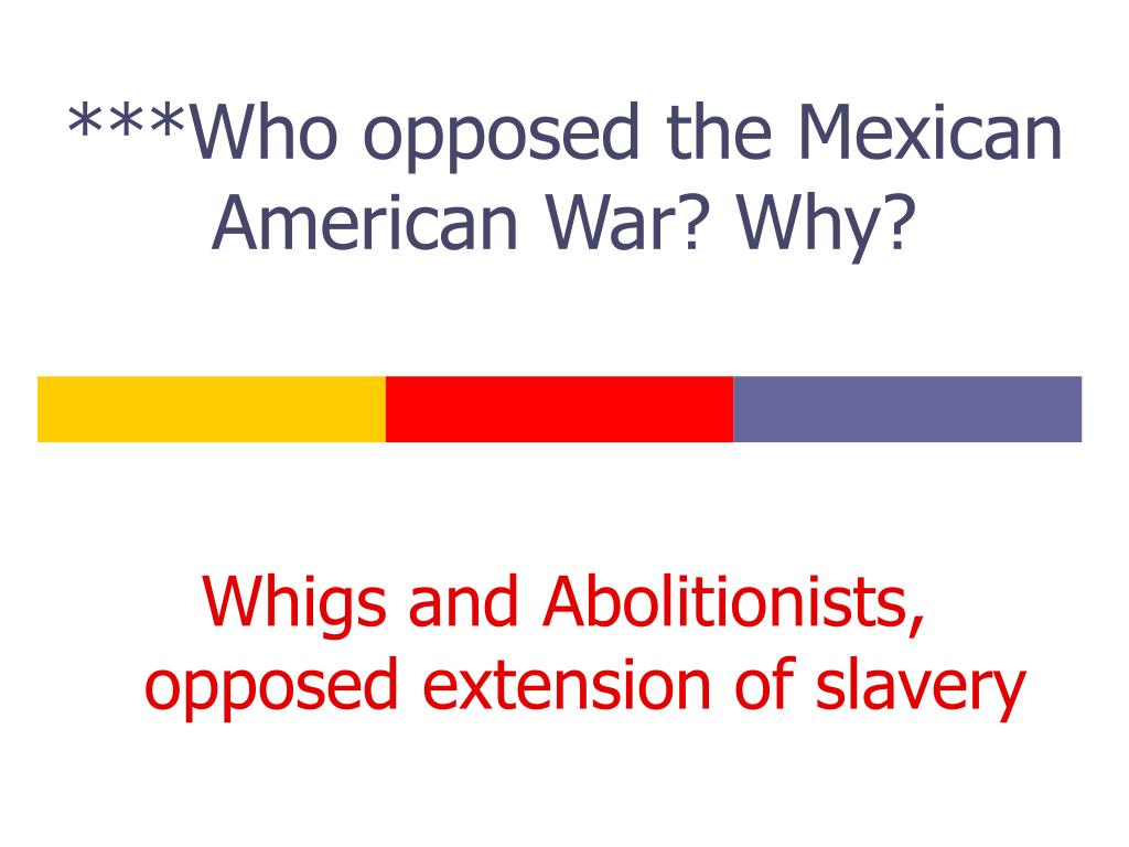 ***Who opposed the Mexican American War? Why?
