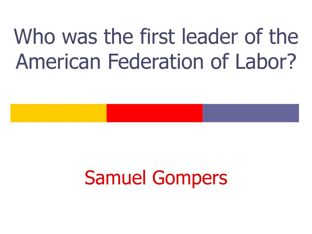 Who was the first leader of the American Federation of Labor?