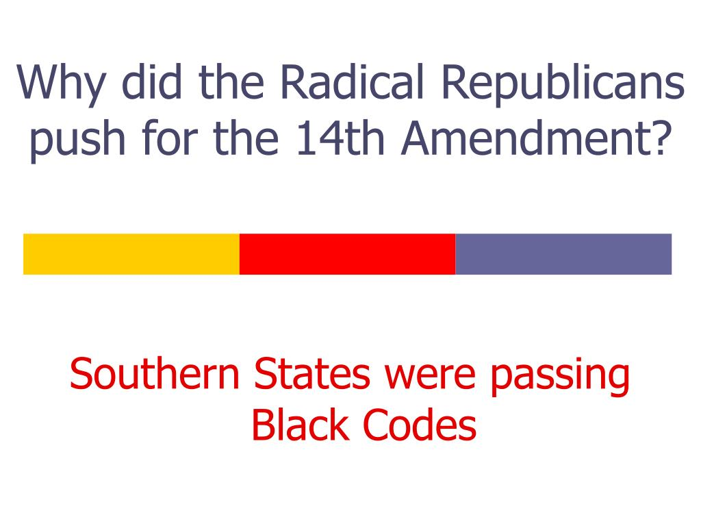 Why did the Radical Republicans push for the 14th Amendment?