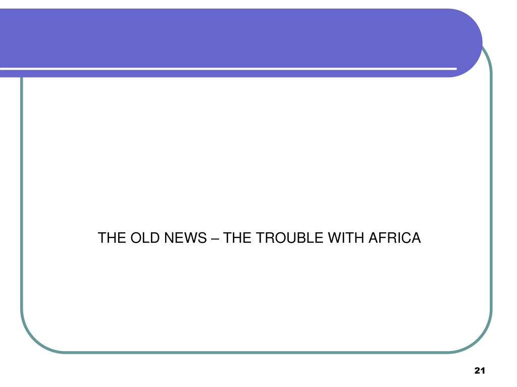 THE OLD NEWS – THE TROUBLE WITH AFRICA
