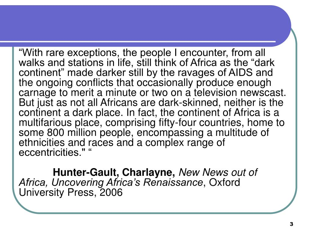 """""""With rare exceptions, the people I encounter, from all walks and stations in life, still think of Africa as the """"dark continent"""" made darker still by the ravages of AIDS and the ongoing conflicts that occasionally produce enough carnage to merit a minute or two on a television newscast. But just as not all Africans are dark-skinned, neither is the continent a dark place. In fact, the continent of Africa is a multifarious place, comprising fifty-four countries, home to some 800 million people, encompassing a multitude of ethnicities and races and a complex range of eccentricities."""" """""""