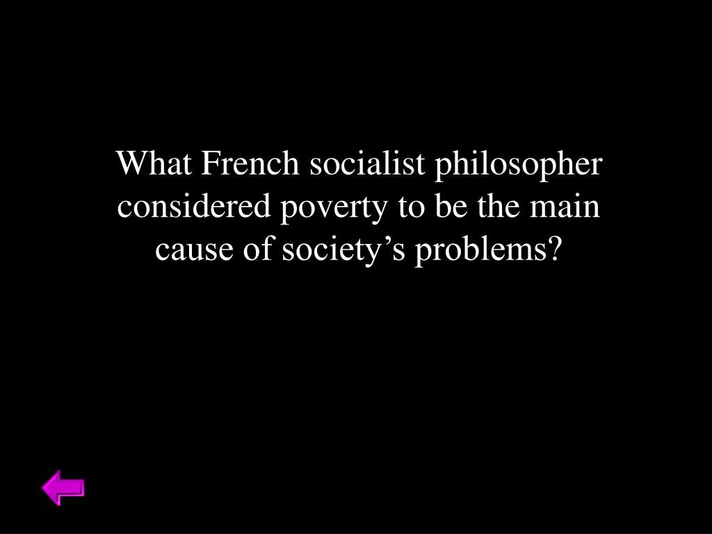 What French socialist philosopher considered poverty to be the main cause of society's problems?