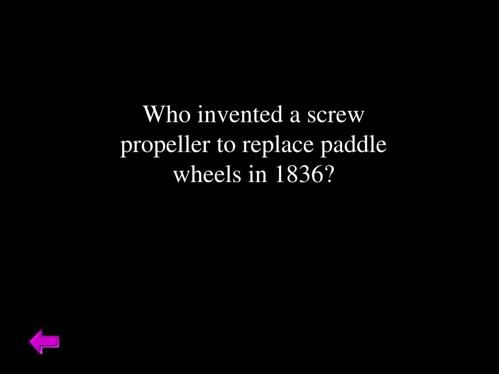 Who invented a screw propeller to replace paddle wheels in 1836?
