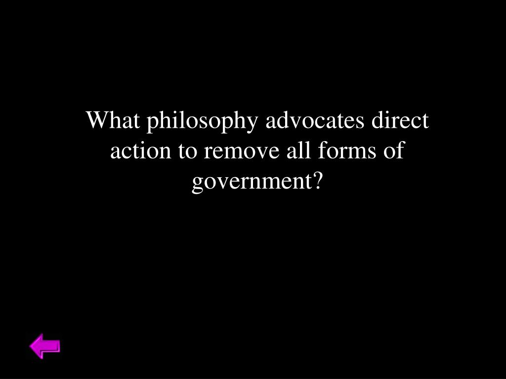What philosophy advocates direct action to remove all forms of government?