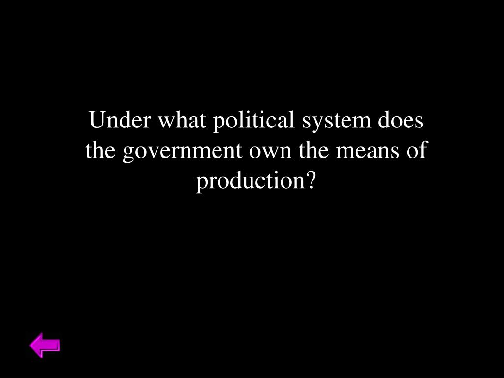 Under what political system does the government own the means of production?