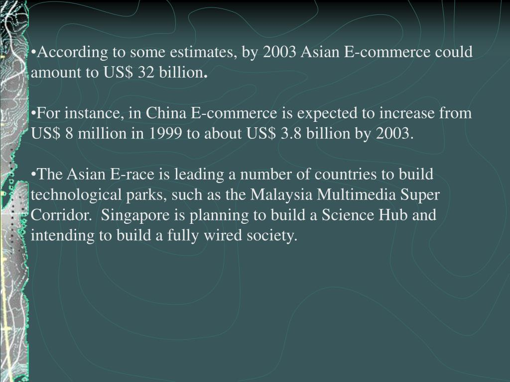 According to some estimates, by 2003 Asian E-commerce could amount to US$ 32 billion