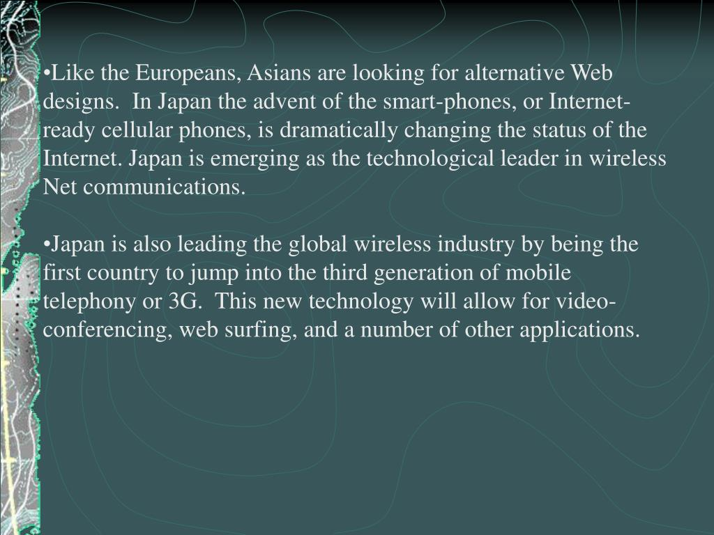 Like the Europeans, Asians are looking for alternative Web designs.  In Japan the advent of the smart-phones, or Internet-ready cellular phones, is dramatically changing the status of the Internet. Japan is emerging as the technological leader in wireless Net communications.