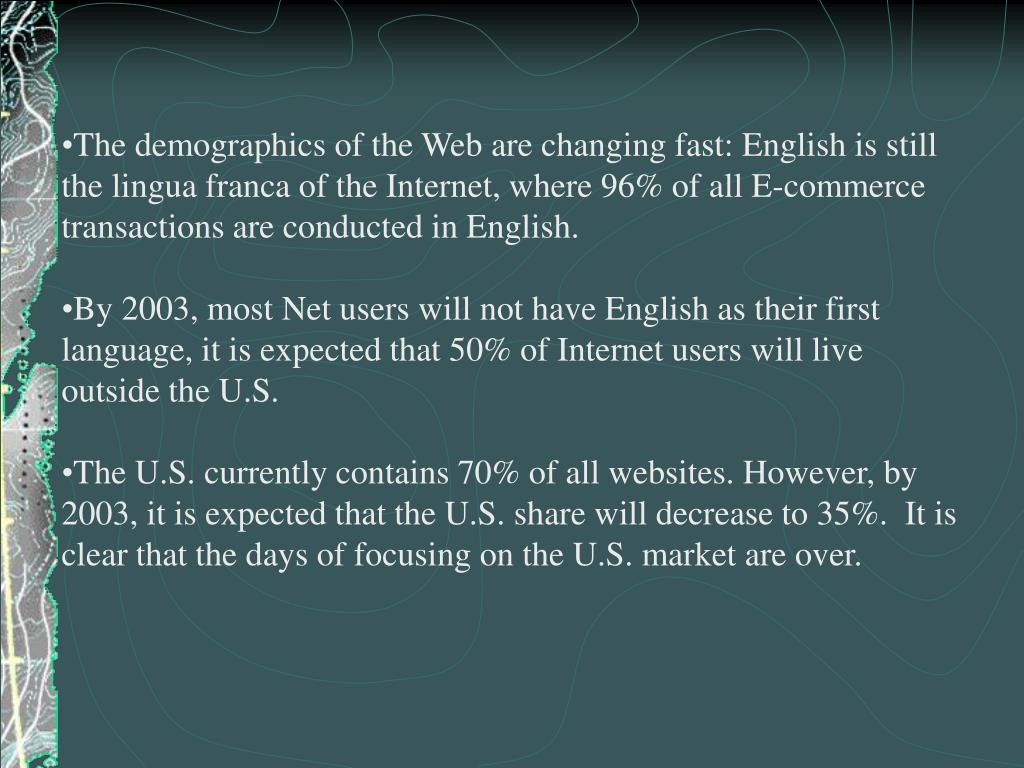 The demographics of the Web are changing fast: English is still the lingua franca of the Internet, where 96% of all E-commerce transactions are conducted in English.
