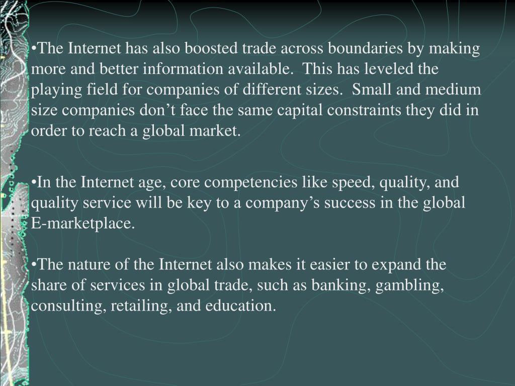 The Internet has also boosted trade across boundaries by making more and better information available.  This has leveled the playing field for companies of different sizes.  Small and medium size companies don't face the same capital constraints they did in order to reach a global market.