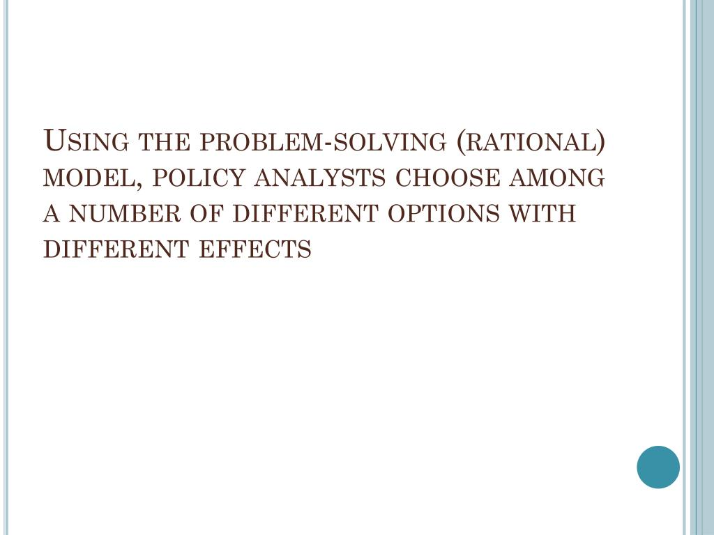 Using the problem-solving (rational) model, policy analysts choose among a number of different options with different effects
