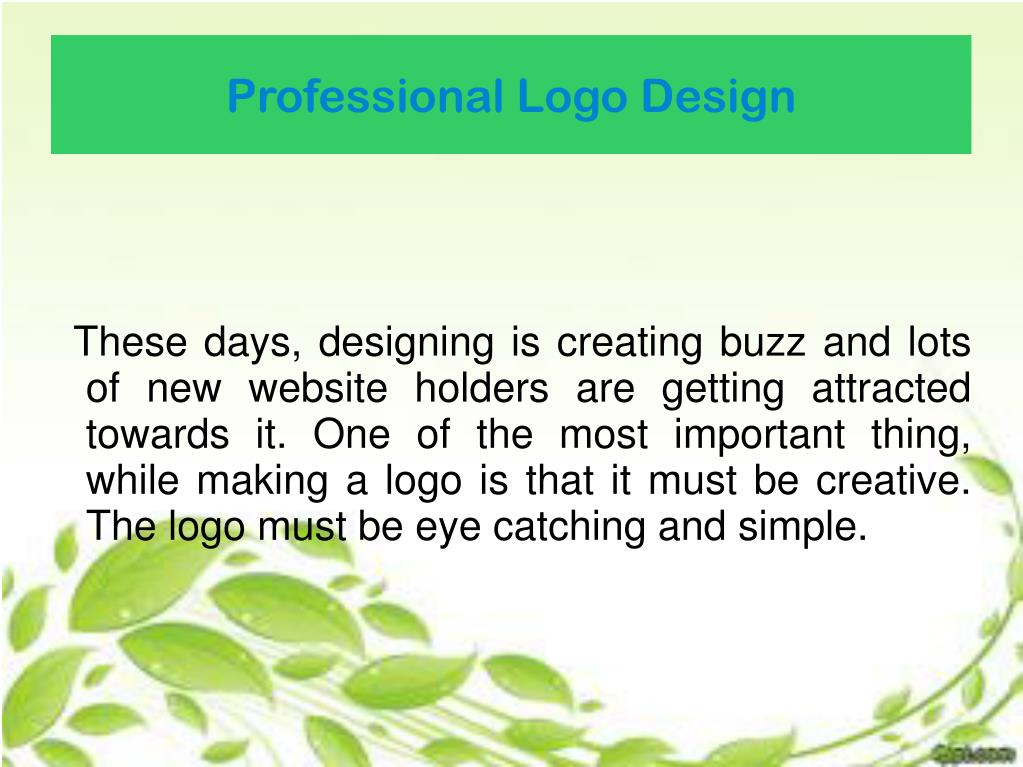 These days, designing is creating buzz and lots of new website holders are getting attracted towards it. One of the most important thing, while making a logo is that it must be creative. The logo must be eye catching and simple.