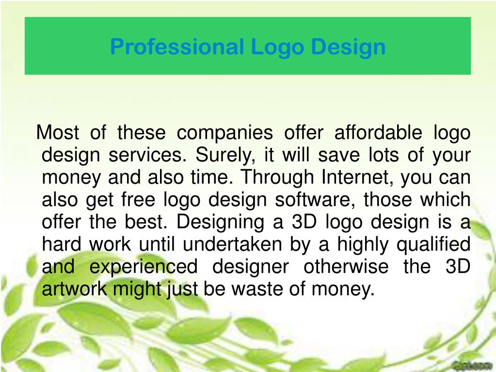 Most of these companies offer affordable logo design services. Surely, it will save lots of your money and also time. Through Internet, you can also get free logo design software, those which offer the best. Designing a 3D logo design is a hard work until undertaken by a highly qualified and experienced designer otherwise the 3D artwork might just be waste of money.