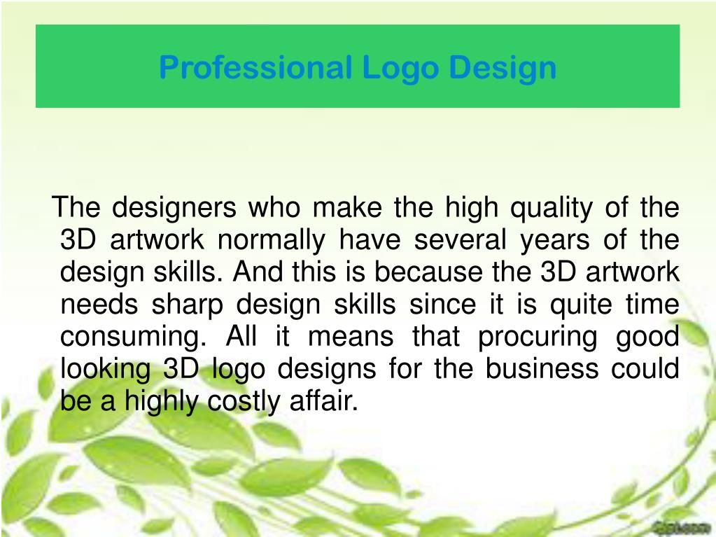 The designers who make the high quality of the 3D artwork normally have several years of the design skills. And this is because the 3D artwork needs sharp design skills since it is quite time consuming. All it means that procuring good looking 3D logo designs for the business could be a highly costly affair.