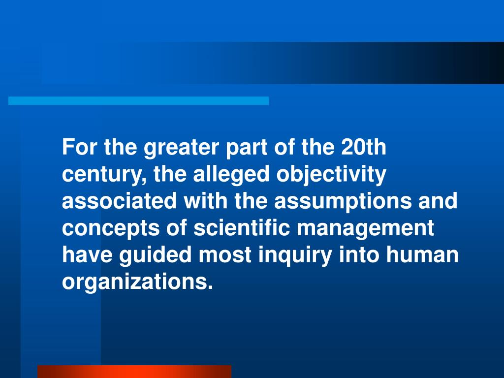 For the greater part of the 20th century, the alleged objectivity associated with the assumptions and concepts of scientific management have guided most inquiry into human organizations.