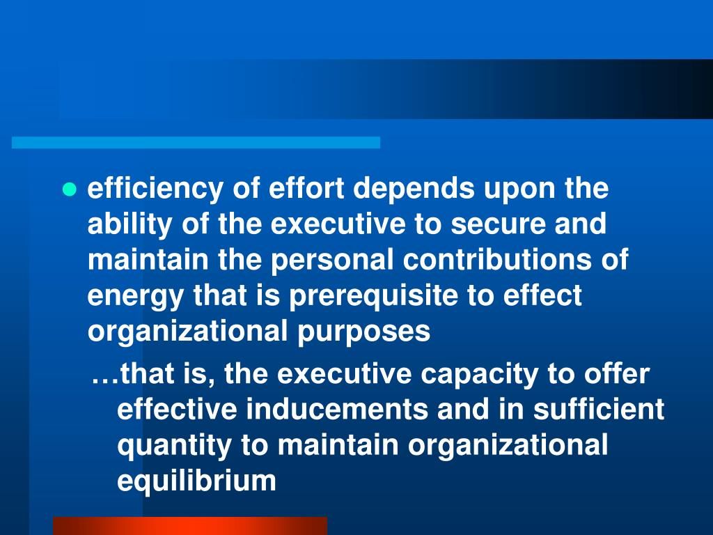 efficiency of effort depends upon the ability of the executive to secure and maintain the personal contributions of energy that is prerequisite to effect organizational purposes