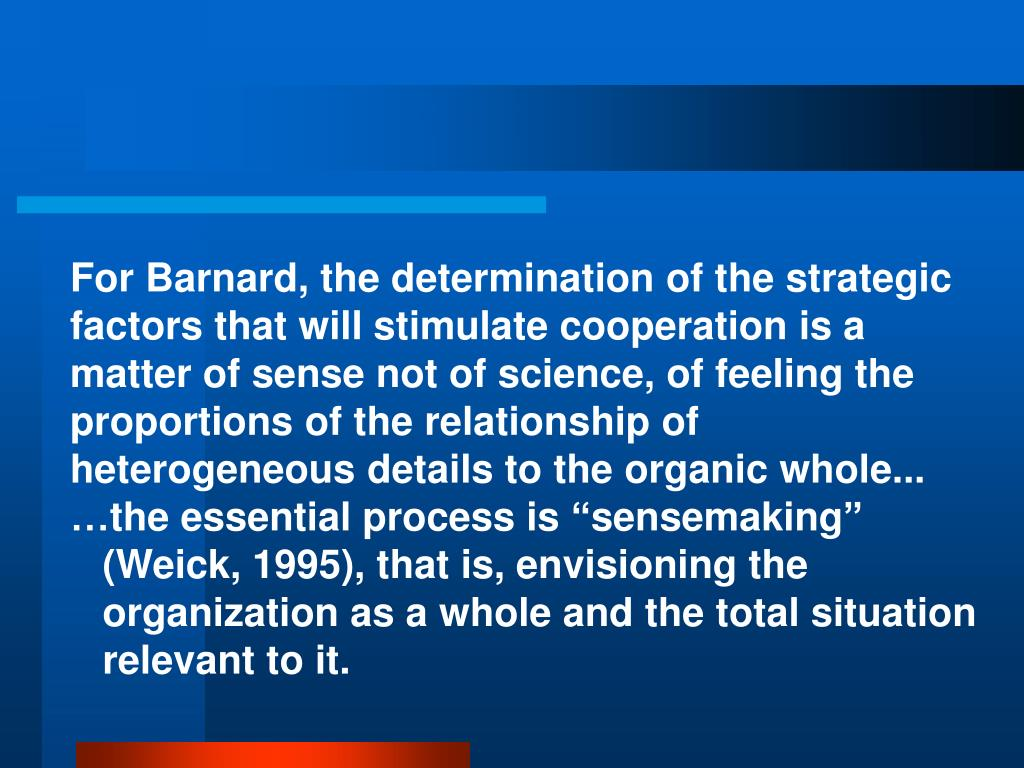 For Barnard, the determination of the strategic factors that will stimulate cooperation is a matter of sense not of science, of feeling the proportions of the relationship of heterogeneous details to the organic whole...