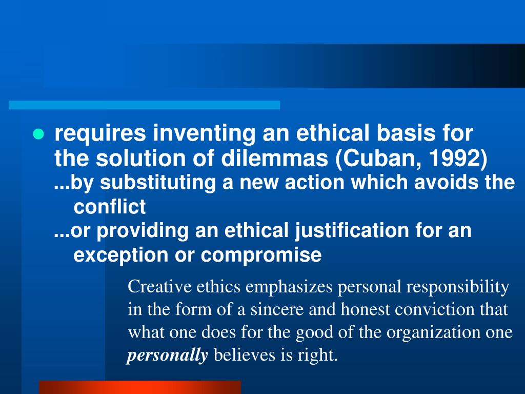 requires inventing an ethical basis for the solution of dilemmas (Cuban, 1992)