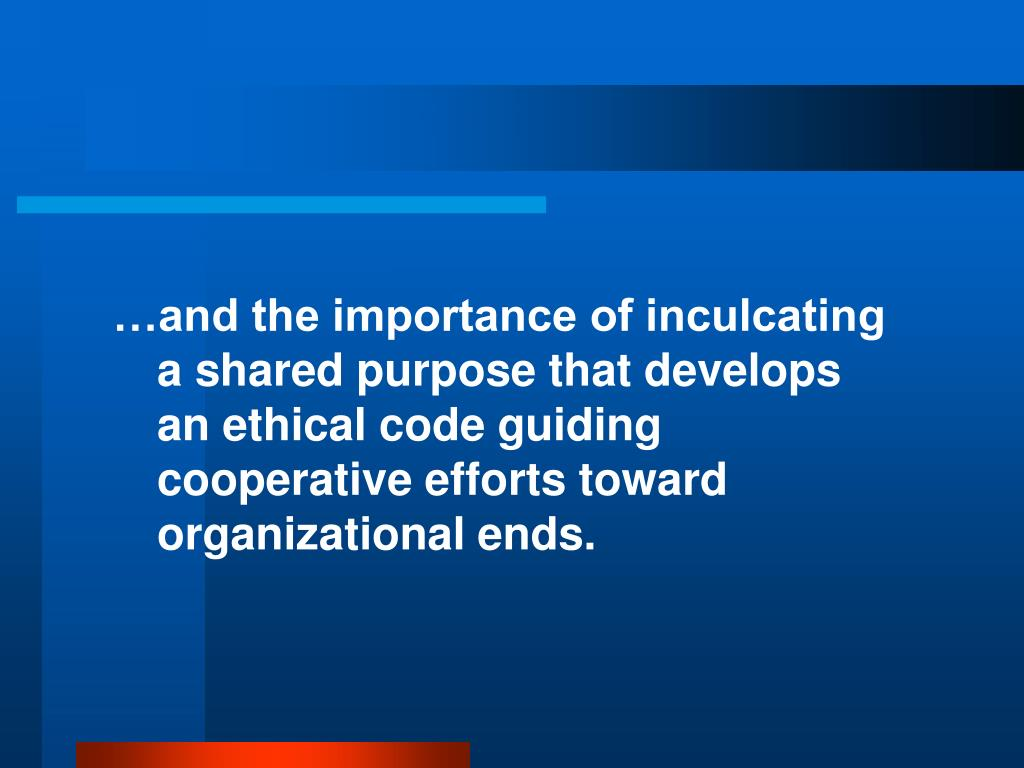 …and the importance of inculcating a shared purpose that develops an ethical code guiding cooperative efforts toward organizational ends.