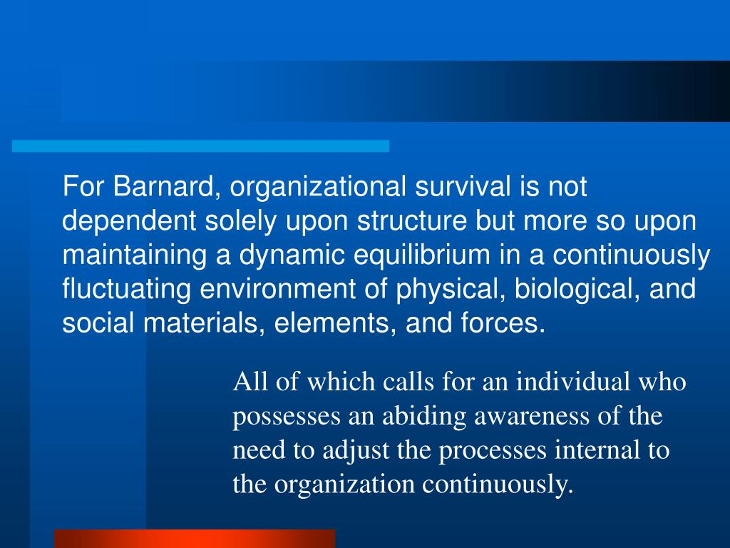For Barnard, organizational survival is not dependent solely upon structure but more so upon maintaining a dynamic equilibrium in a continuously fluctuating environment of physical, biological, and social materials, elements, and forces.