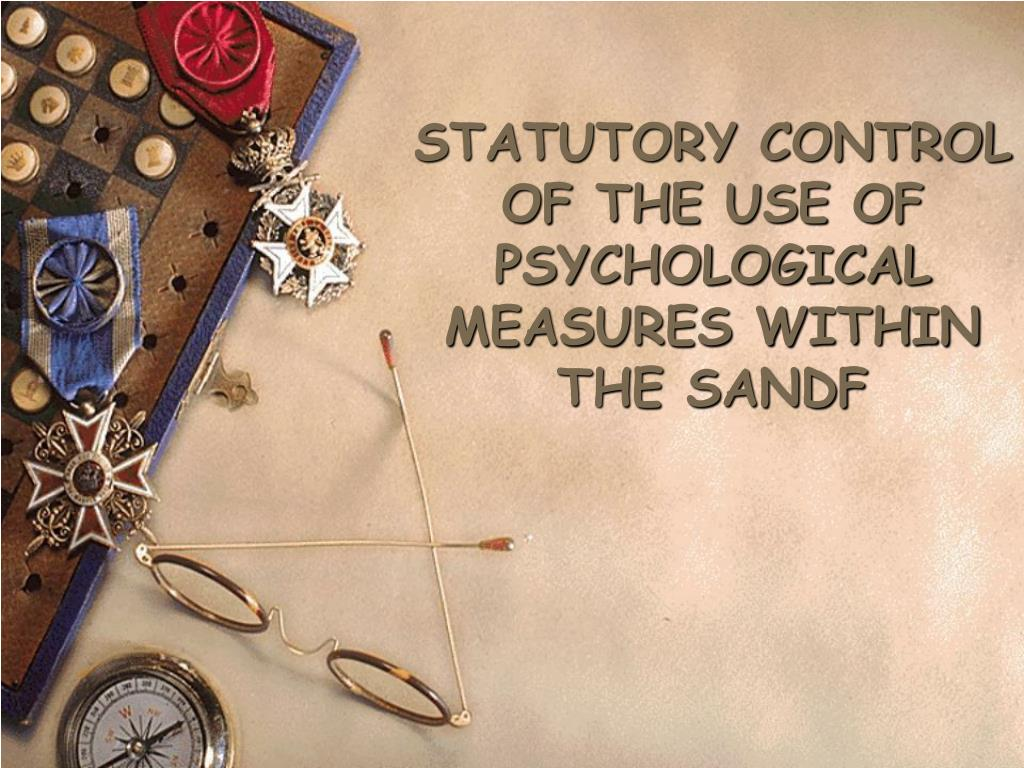 STATUTORY CONTROL OF THE USE OF PSYCHOLOGICAL MEASURES WITHIN THE SANDF