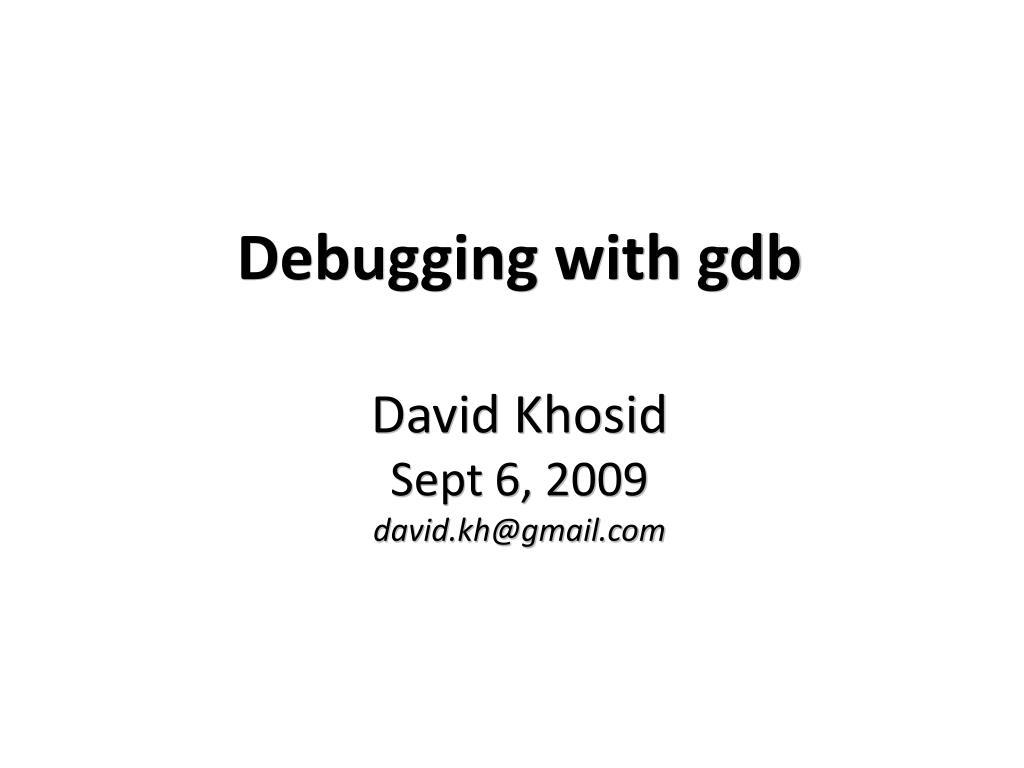 debugging with gdb david khosid sept 6 2009 david kh@gmail com l.