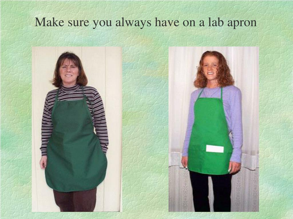 Make sure you always have on a lab apron