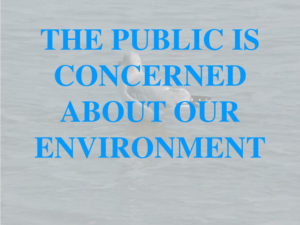 THE PUBLIC IS CONCERNED ABOUT OUR ENVIRONMENT