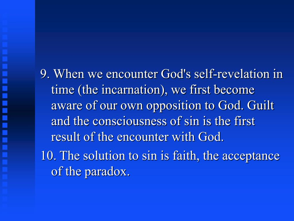 9. When we encounter God's self-revelation in time (the incarnation), we first become aware of our own opposition to God. Guilt and the consciousness of sin is the first result of the encounter with God.