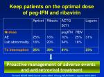 keep patients on the optimal dose of peg ifn and ribavirin